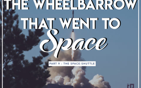 The Wheelbarrow That Went To Space 9 : The Space-shuttle