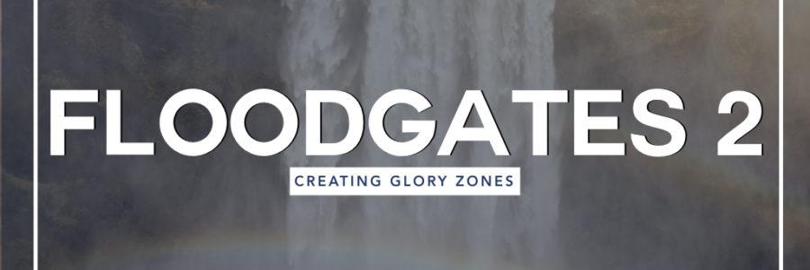 Floodgates 2 : Creating Glory Zones